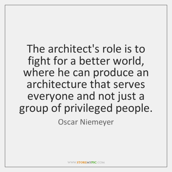 The architect's role is to fight for a better world, where he ...