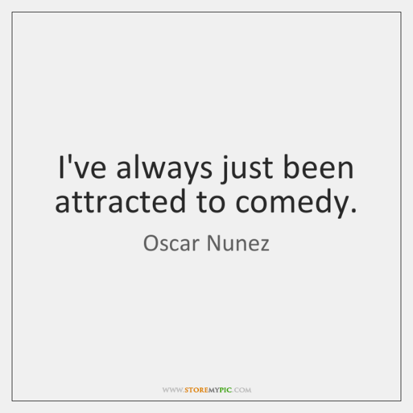I've always just been attracted to comedy.