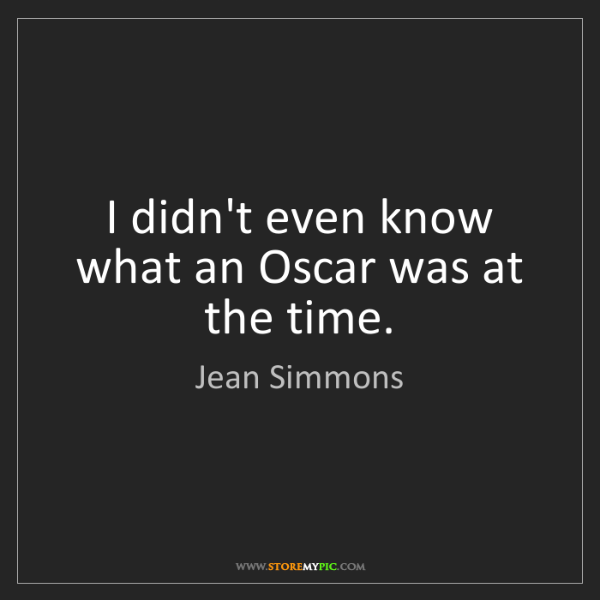 Jean Simmons: I didn't even know what an Oscar was at the time.