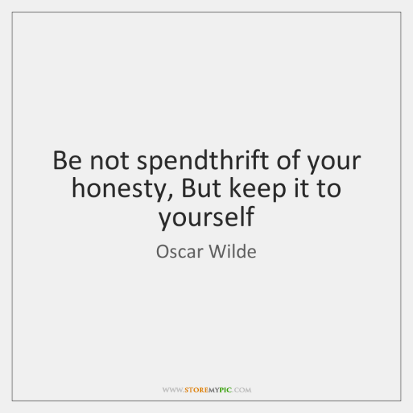 Be not spendthrift of your honesty, But keep it to yourself