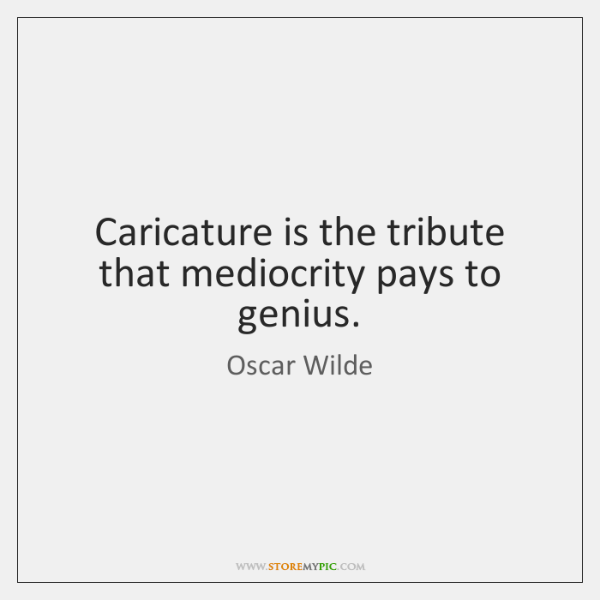 Caricature is the tribute that mediocrity pays to genius.