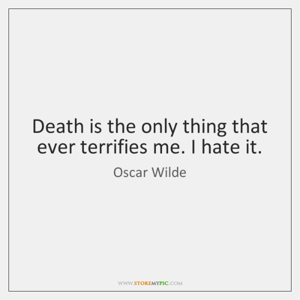 Death is the only thing that ever terrifies me. I hate it.