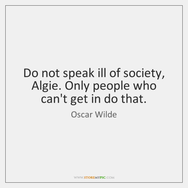 Do not speak ill of society, Algie. Only people who can't get ...