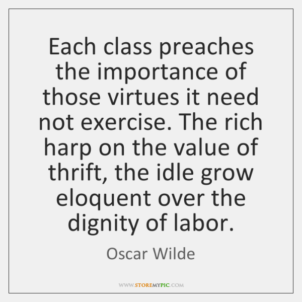 Each class preaches the importance of those virtues it need not exercise. ...
