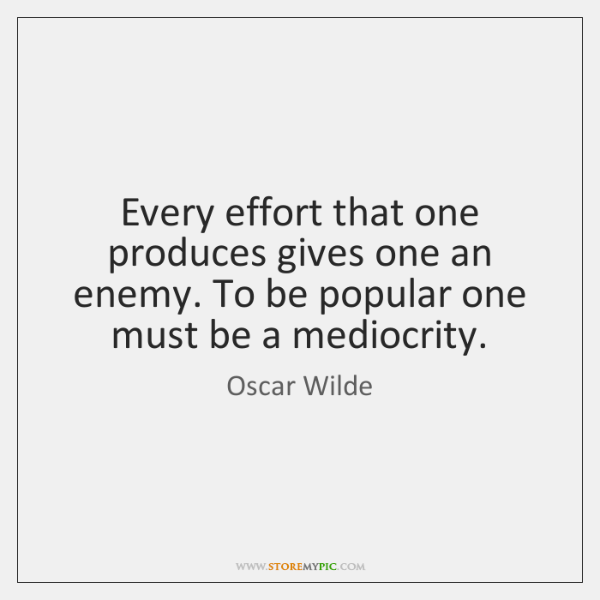 Every effort that one produces gives one an enemy. To be popular ...