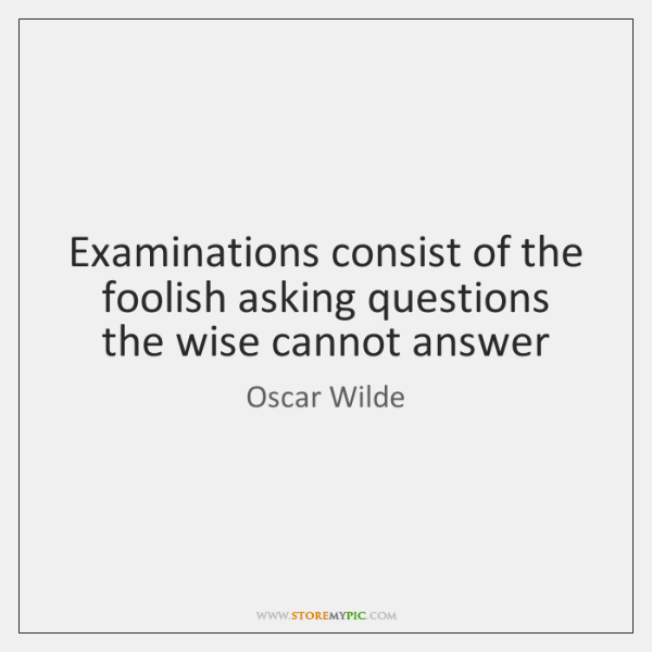 Examinations consist of the foolish asking questions the wise cannot answer