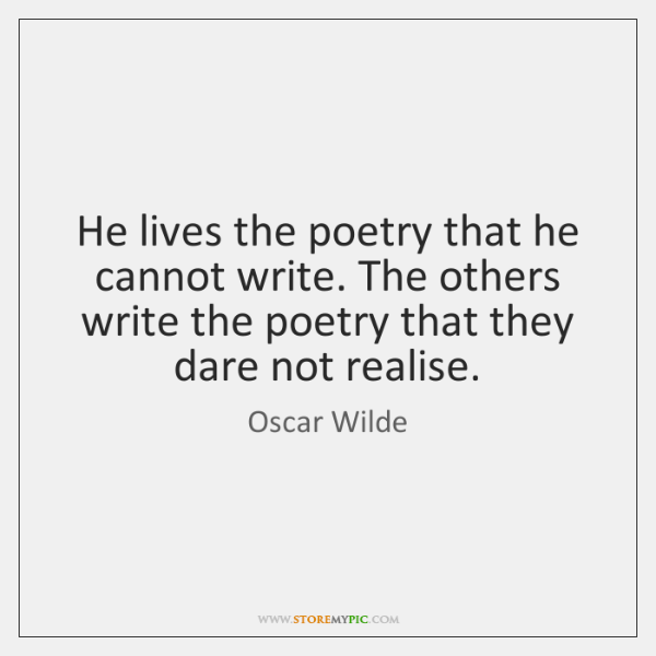 He lives the poetry that he cannot write. The others write the ...