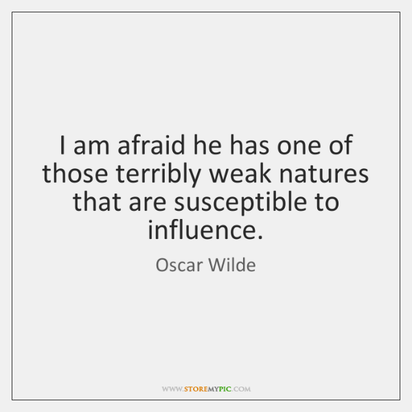 I am afraid he has one of those terribly weak natures that ...