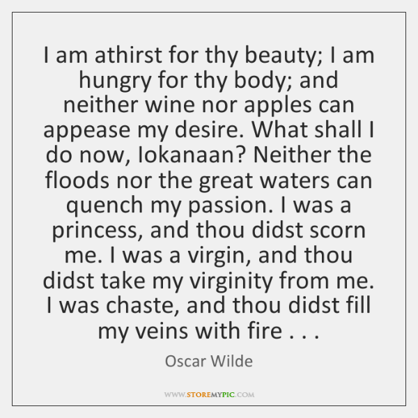I am athirst for thy beauty; I am hungry for thy body; ...