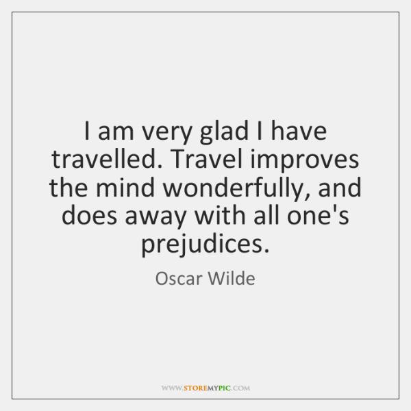 I am very glad I have travelled. Travel improves the mind wonderfully, ...