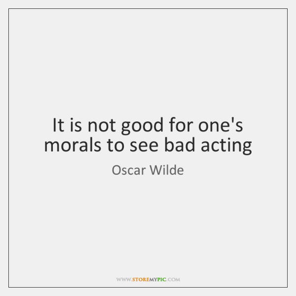 It is not good for one's morals to see bad acting
