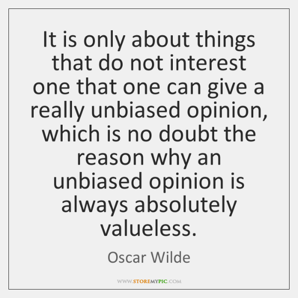 It is only about things that do not interest one that one ...