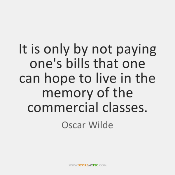 It is only by not paying one's bills that one can hope ...