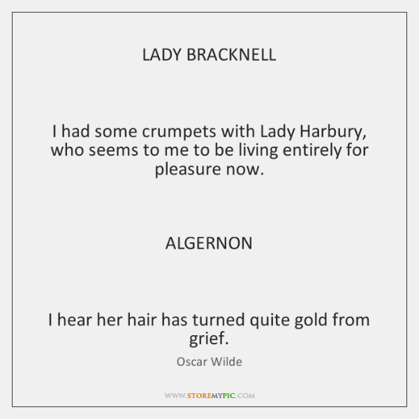 LADY BRACKNELL    I had some crumpets with Lady Harbury, who seems to ...