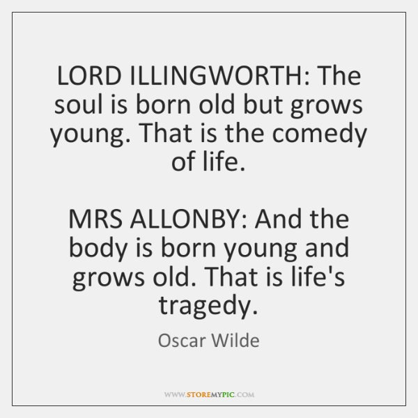 LORD ILLINGWORTH: The soul is born old but grows young. That is ...