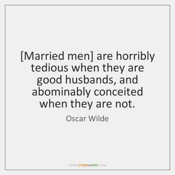 [Married men] are horribly tedious when they are good husbands, and abominably ...
