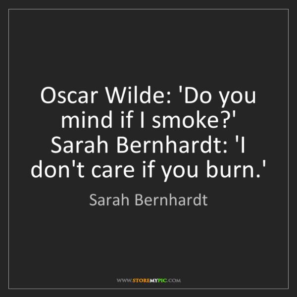 Sarah Bernhardt: Oscar Wilde: 'Do you mind if I smoke?' Sarah Bernhardt:...