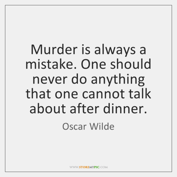 Murder is always a mistake. One should never do anything that one ...