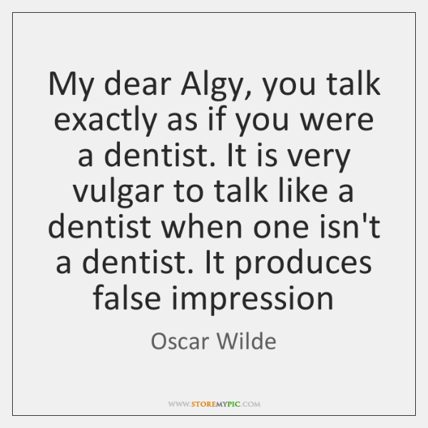 My dear Algy, you talk exactly as if you were a dentist. ...