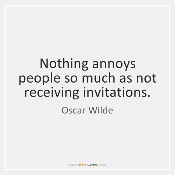 Nothing annoys people so much as not receiving invitations.