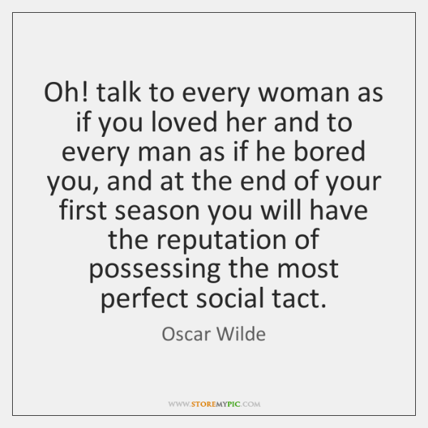 Oh! talk to every woman as if you loved her and to ...