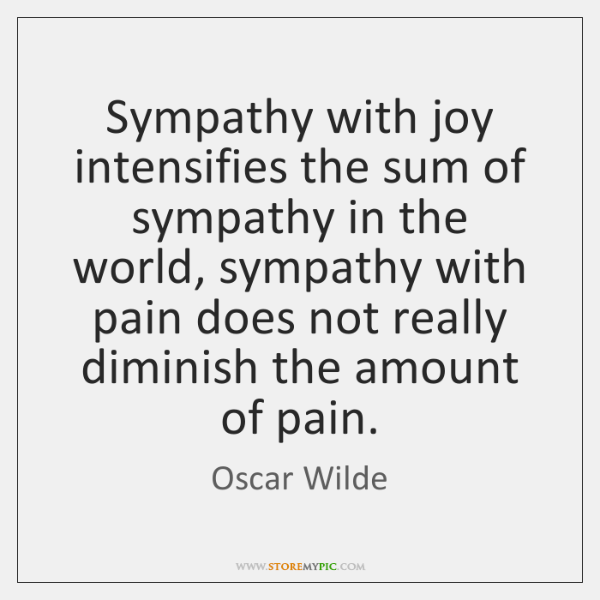 Sympathy with joy intensifies the sum of sympathy in the world, sympathy ...