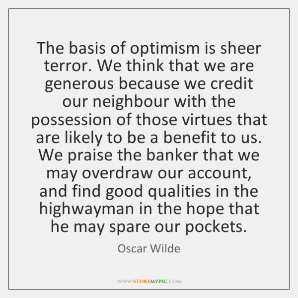 The basis of optimism is sheer terror. We think that we are ...