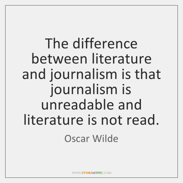 The difference between literature and journalism is that journalism is unreadable and ...