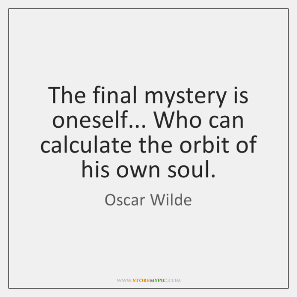 The final mystery is oneself... Who can calculate the orbit of his ...