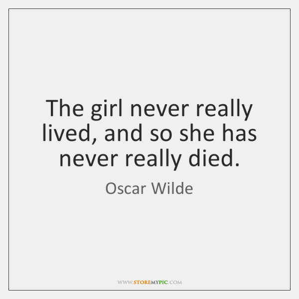 The girl never really lived, and so she has never really died.