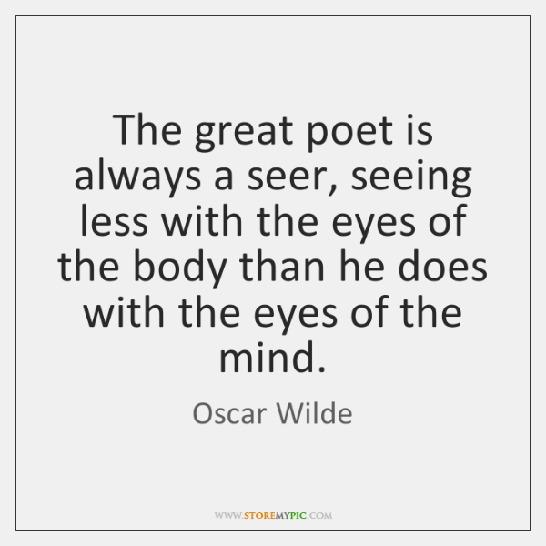 The great poet is always a seer, seeing less with the eyes ...