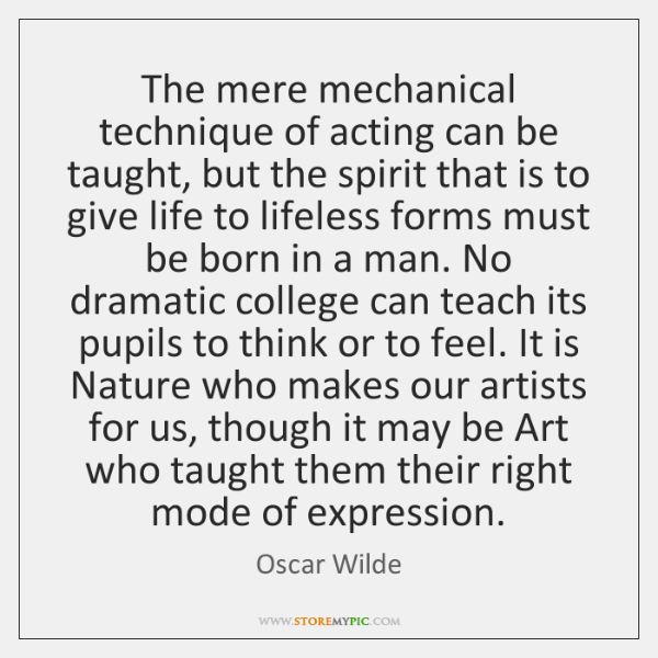 The mere mechanical technique of acting can be taught, but the spirit ...