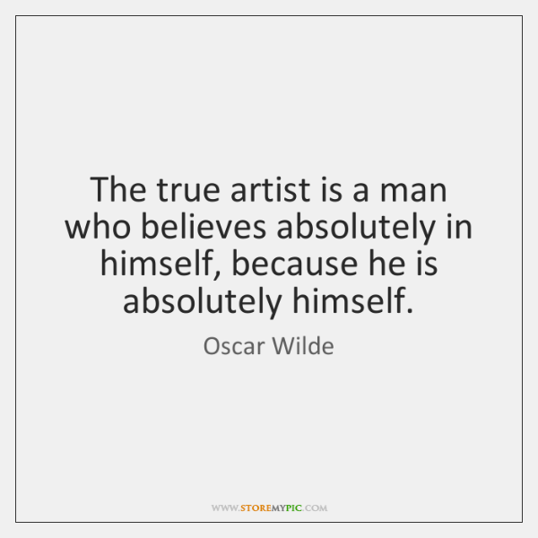 The true artist is a man who believes absolutely in himself, because ...