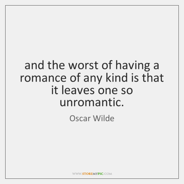and the worst of having a romance of any kind is that ...