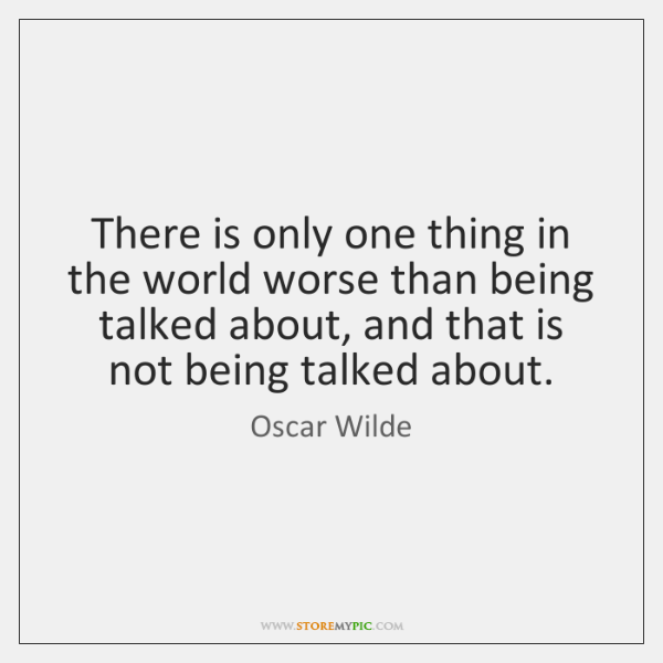 There is only one thing in the world worse than being talked ...
