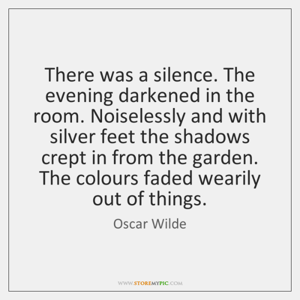 There was a silence. The evening darkened in the room. Noiselessly and ...