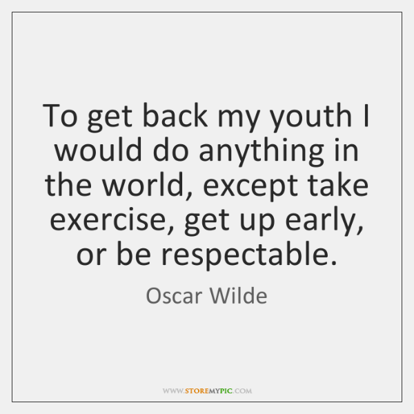 To get back my youth I would do anything in the world, ...