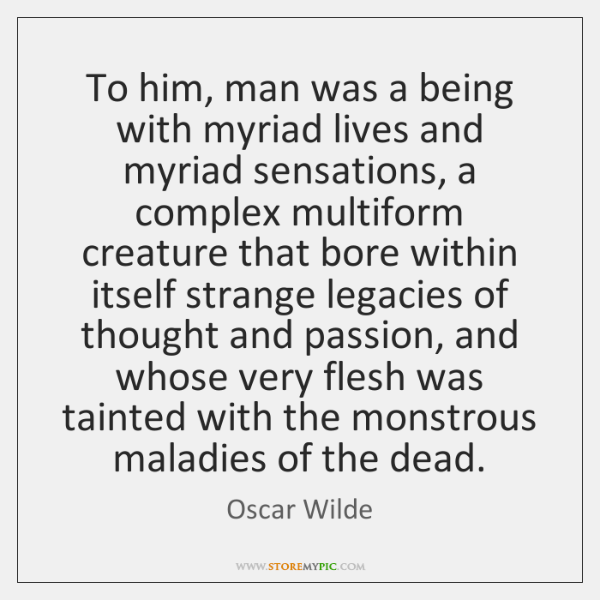 To him, man was a being with myriad lives and myriad sensations, ...