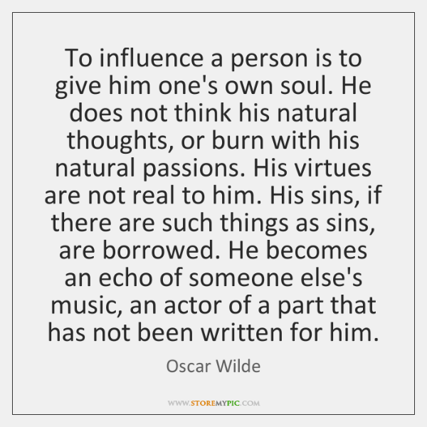 To influence a person is to give him one's own soul. He ...