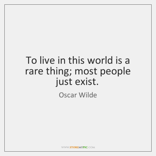 To live in this world is a rare thing; most people just ...