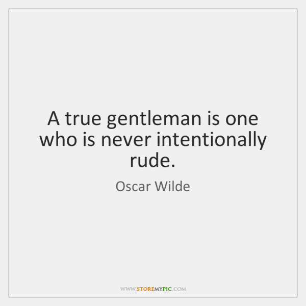 A true gentleman is one who is never intentionally rude.