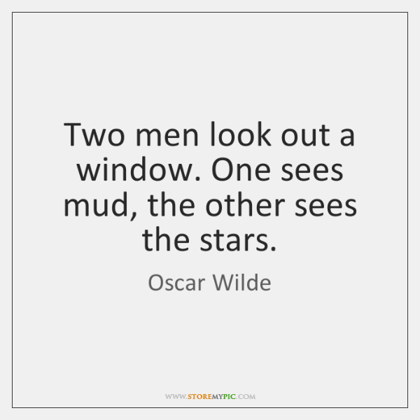 Two men look out a window. One sees mud, the other sees ...