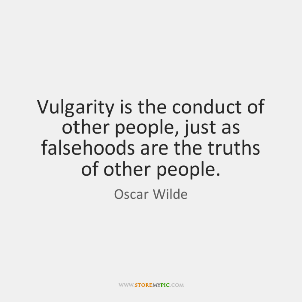 Vulgarity is the conduct of other people, just as falsehoods are the ...