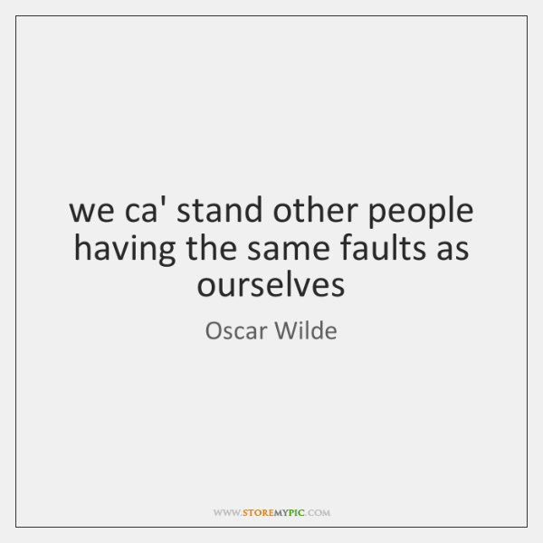 we ca' stand other people having the same faults as ourselves