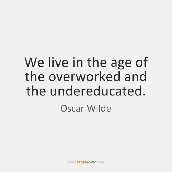 We live in the age of the overworked and the undereducated.