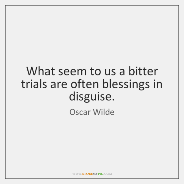 What seem to us a bitter trials are often blessings in disguise.