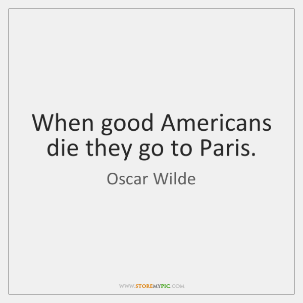 When good Americans die they go to Paris.