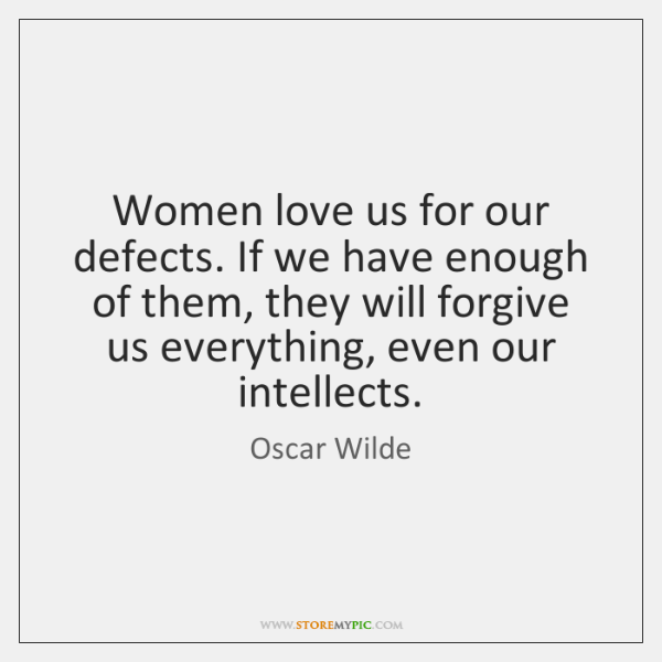 Women love us for our defects. If we have enough of them, ...
