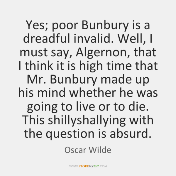 Yes; poor Bunbury is a dreadful invalid. Well, I must say, Algernon, ...