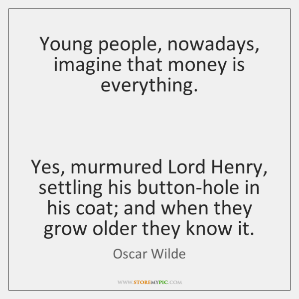 Young people, nowadays, imagine that money is everything.    Yes, murmured Lord Henry, ...